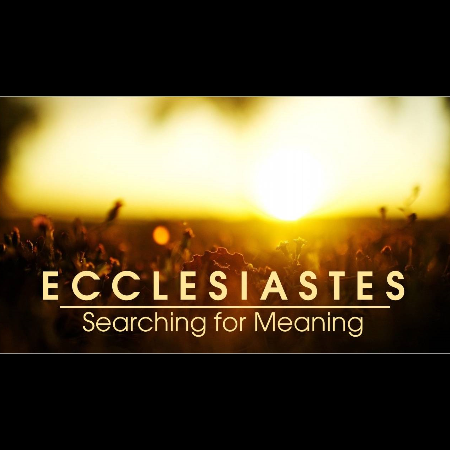Ecclesiastes – Searching for Meaning-Part 14 – Community Alliance